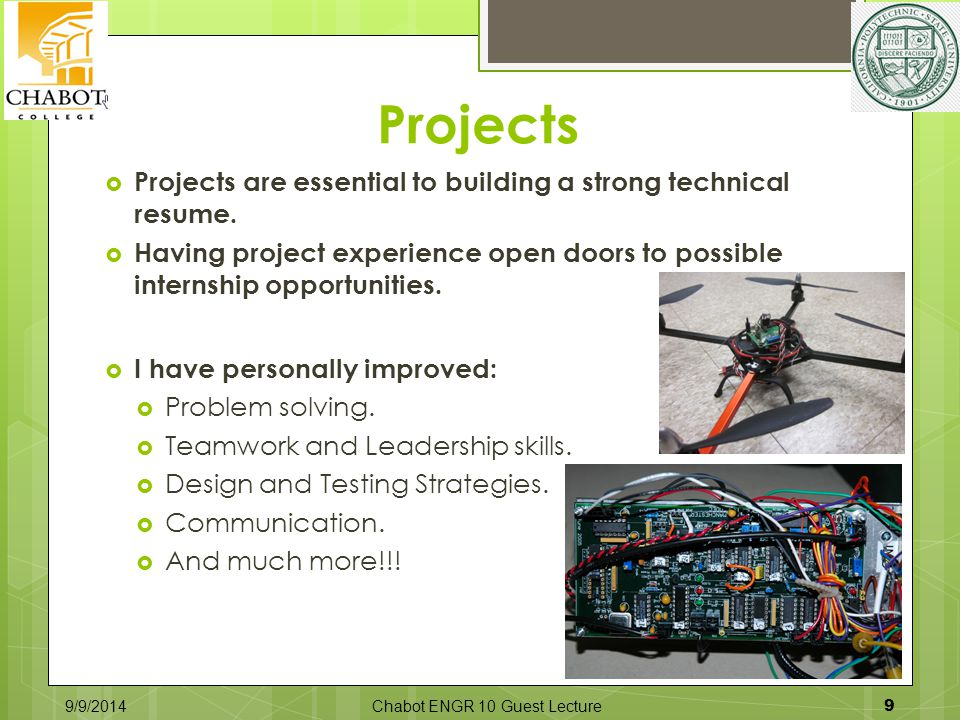 Projects  Projects are essential to building a strong technical resume.  Having project experience open doors to possible internship opportunities.