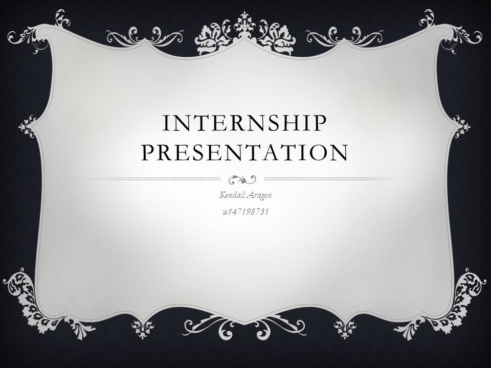 INTERNSHIP PRESENTATION Kendall Aragon w147198731