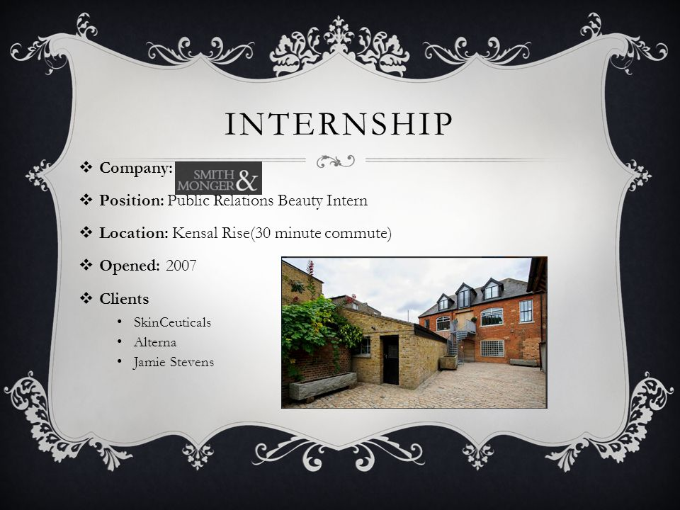 INTERNSHIP  Company:  Position: Public Relations Beauty Intern  Location: Kensal Rise(30 minute commute)  Opened: 2007  Clients SkinCeuticals Alterna Jamie Stevens