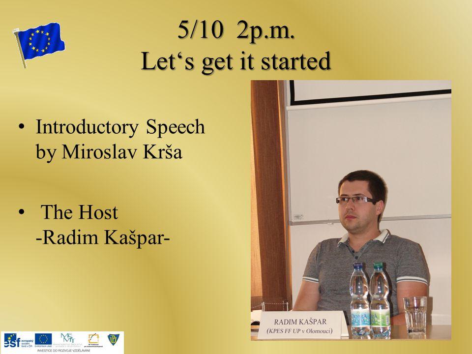 5/10 2p.m. Let's get it started Introductory Speech by Miroslav Krša The Host -Radim Kašpar-