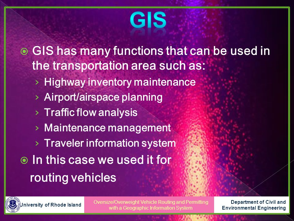 Oversize/Overweight Vehicle Routing and Permitting with a Geographic Information System University of Rhode Island Department of Civil and Environmental Engineering  GIS has many functions that can be used in the transportation area such as: › Highway inventory maintenance › Airport/airspace planning › Traffic flow analysis › Maintenance management › Traveler information system  In this case we used it for routing vehicles