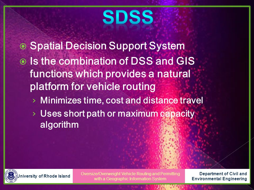  Spatial Decision Support System  Is the combination of DSS and GIS functions which provides a natural platform for vehicle routing › Minimizes time, cost and distance travel › Uses short path or maximum capacity algorithm Oversize/Overweight Vehicle Routing and Permitting with a Geographic Information System University of Rhode Island Department of Civil and Environmental Engineering