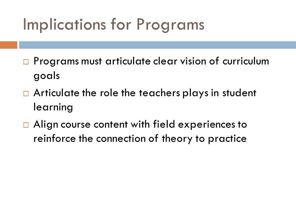 Implications for Programs  Programs must articulate clear vision of curriculum goals  Articulate the role the teachers plays in student learning  Align course content with field experiences to reinforce the connection of theory to practice