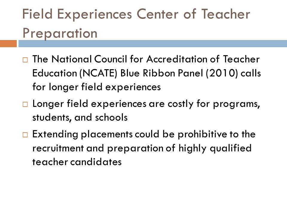 Implications for Field Placements  Choice of cooperating teacher is critical  Must be able to mentor and guide  Provide student teacher with freedom to try out strategies and techniques; connecting coursework and theory to practice