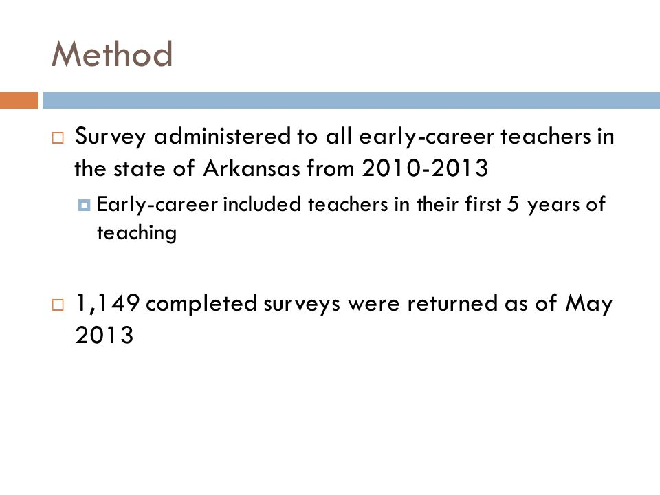 Method  Survey administered to all early-career teachers in the state of Arkansas from 2010-2013  Early-career included teachers in their first 5 years of teaching  1,149 completed surveys were returned as of May 2013