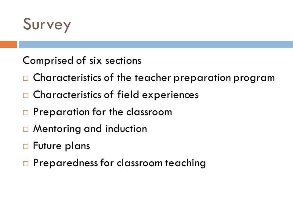Survey Comprised of six sections  Characteristics of the teacher preparation program  Characteristics of field experiences  Preparation for the classroom  Mentoring and induction  Future plans  Preparedness for classroom teaching