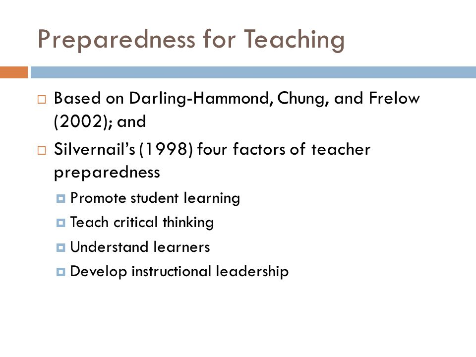 Preparedness for Teaching  Based on Darling-Hammond, Chung, and Frelow (2002); and  Silvernail's (1998) four factors of teacher preparedness  Promote student learning  Teach critical thinking  Understand learners  Develop instructional leadership