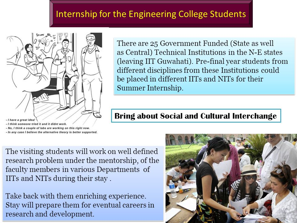 Internship for the Engineering College Students There are 25 Government Funded (State as well as Central) Technical Institutions in the N-E states (leaving IIT Guwahati).