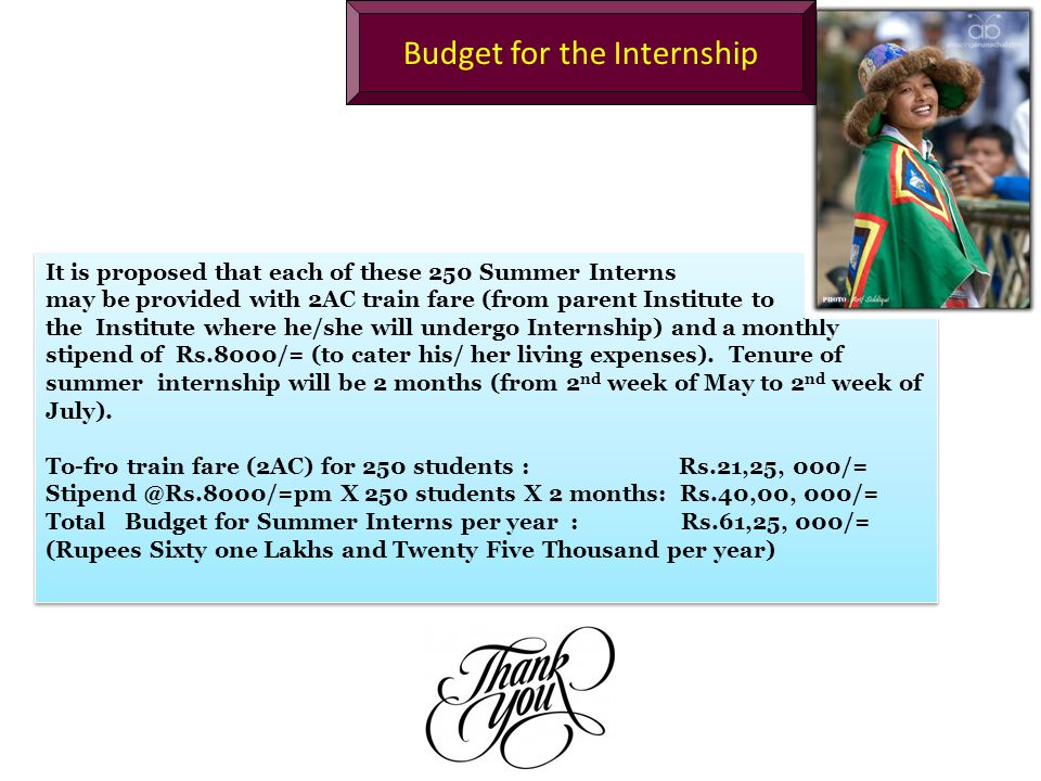 It is proposed that each of these 250 Summer Interns may be provided with 2AC train fare (from parent Institute to the Institute where he/she will undergo Internship) and a monthly stipend of Rs.8000/= (to cater his/ her living expenses).