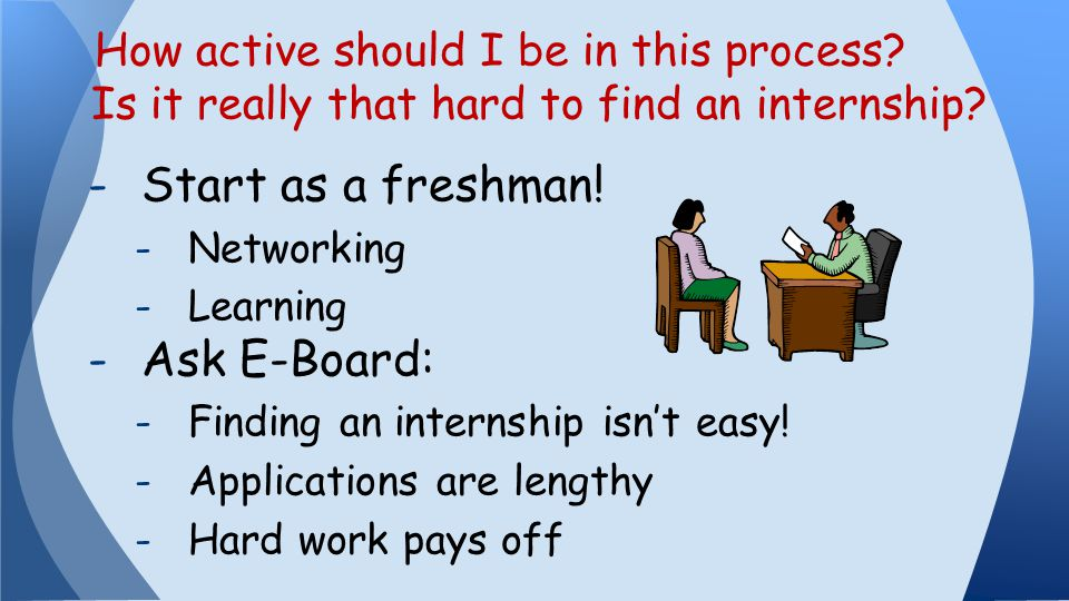 -Start as a freshman. -Networking -Learning -Ask E-Board: -Finding an internship isn't easy.