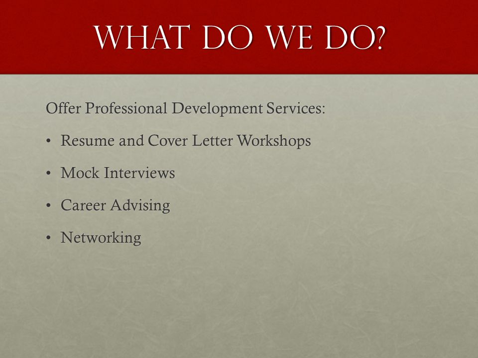 What do we do? Offer Professional Development Services: Resume and Cover Letter WorkshopsResume and Cover Letter Workshops Mock InterviewsMock Intervi