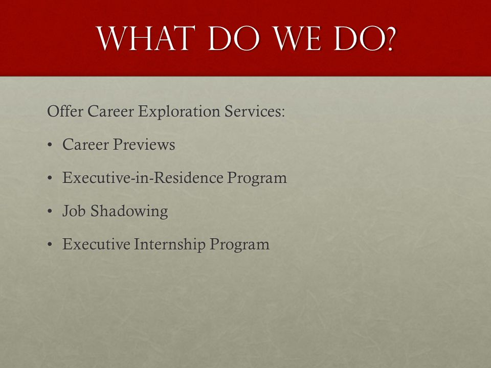 What do we do? Offer Career Exploration Services: Career PreviewsCareer Previews Executive-in-Residence ProgramExecutive-in-Residence Program Job Shad