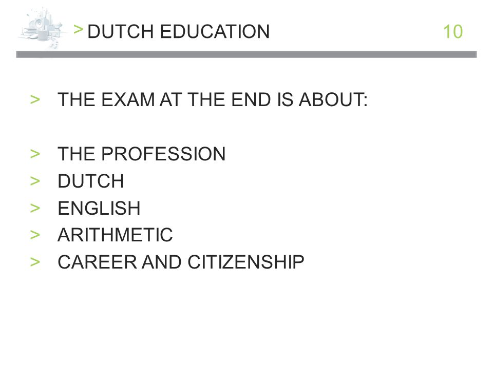 > 10DUTCH EDUCATION >THE EXAM AT THE END IS ABOUT: >THE PROFESSION >DUTCH >ENGLISH >ARITHMETIC >CAREER AND CITIZENSHIP
