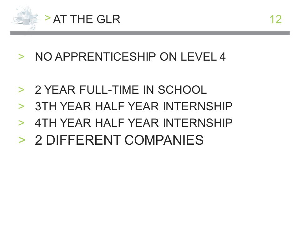 > 12AT THE GLR >NO APPRENTICESHIP ON LEVEL 4 >2 YEAR FULL-TIME IN SCHOOL >3TH YEAR HALF YEAR INTERNSHIP >4TH YEAR HALF YEAR INTERNSHIP >2 DIFFERENT COMPANIES