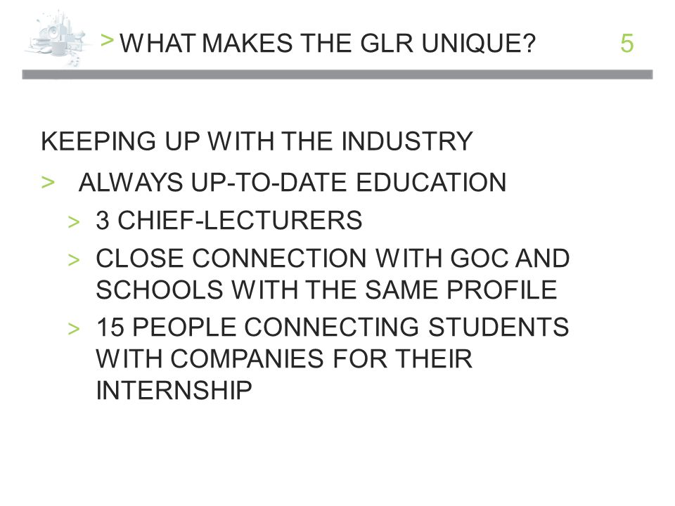 > 5 KEEPING UP WITH THE INDUSTRY WHAT MAKES THE GLR UNIQUE.