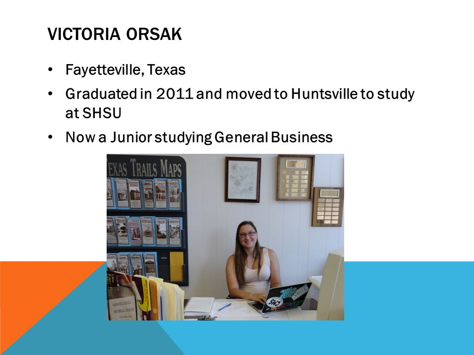 VICTORIA ORSAK Fayetteville, Texas Graduated in 2011 and moved to Huntsville to study at SHSU Now a Junior studying General Business