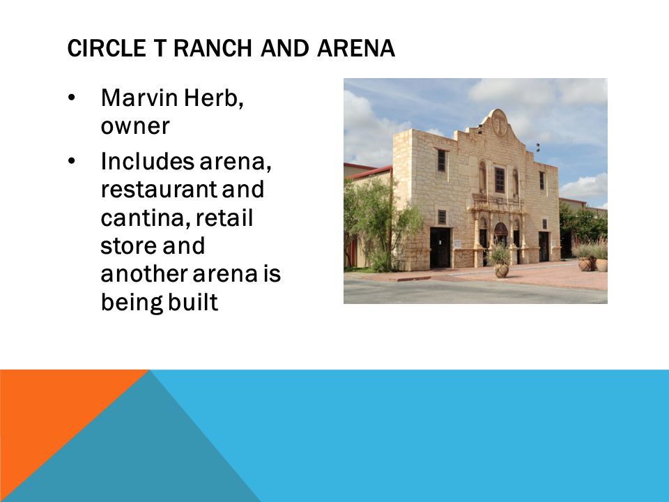 Marvin Herb, owner Includes arena, restaurant and cantina, retail store and another arena is being built CIRCLE T RANCH AND ARENA