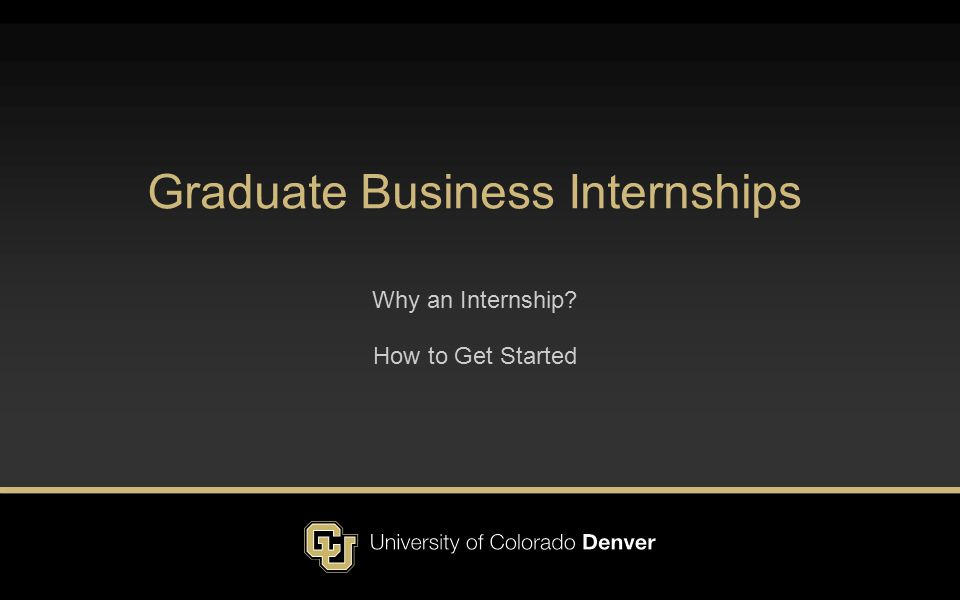 Graduate Business Internships Why an Internship? How to Get Started
