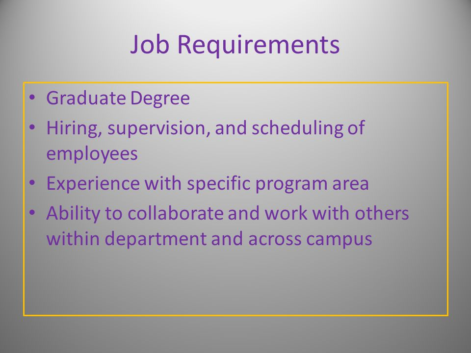 Job Requirements Graduate Degree Hiring, supervision, and scheduling of employees Experience with specific program area Ability to collaborate and work with others within department and across campus