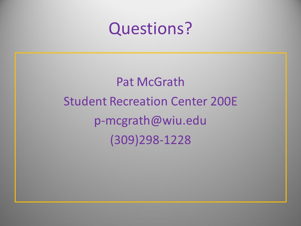 Questions Pat McGrath Student Recreation Center 200E p-mcgrath@wiu.edu (309)298-1228