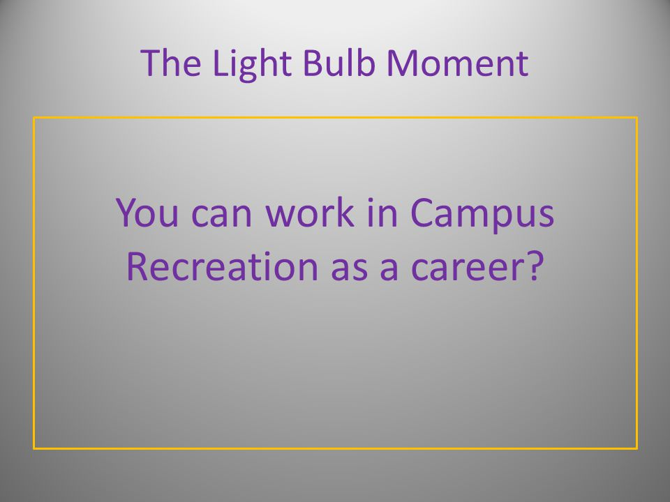 The Light Bulb Moment You can work in Campus Recreation as a career