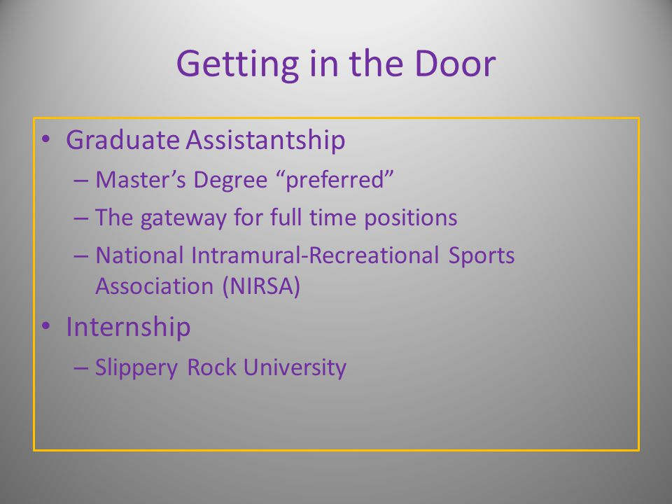 Getting in the Door Graduate Assistantship – Master's Degree preferred – The gateway for full time positions – National Intramural-Recreational Sports Association (NIRSA) Internship – Slippery Rock University