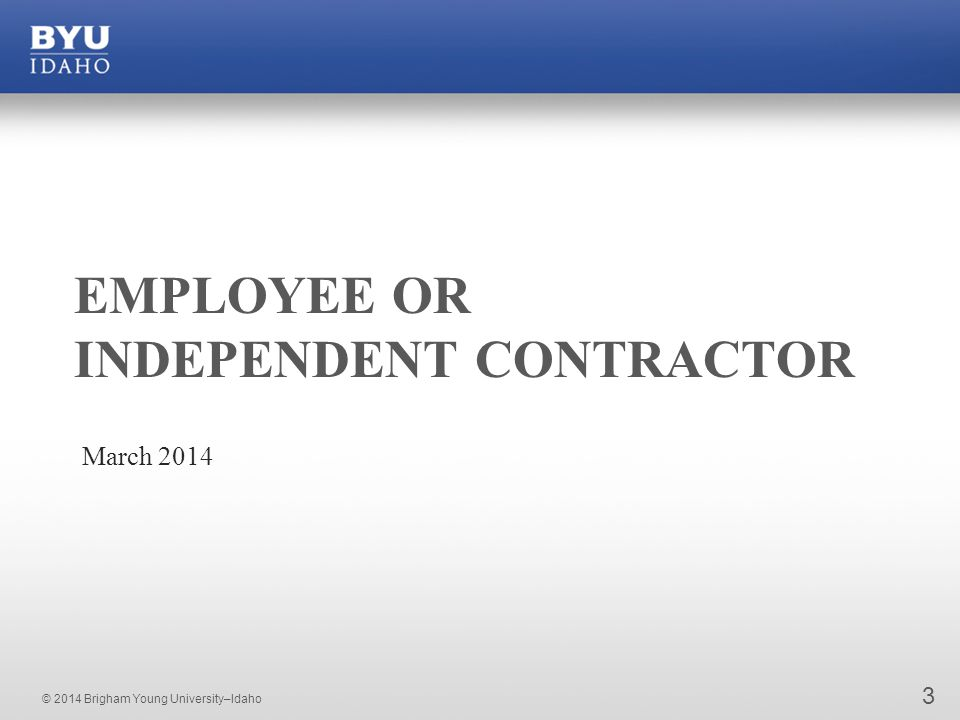 © 2014 Brigham Young University–Idaho EMPLOYEE OR INDEPENDENT CONTRACTOR March 2014 3