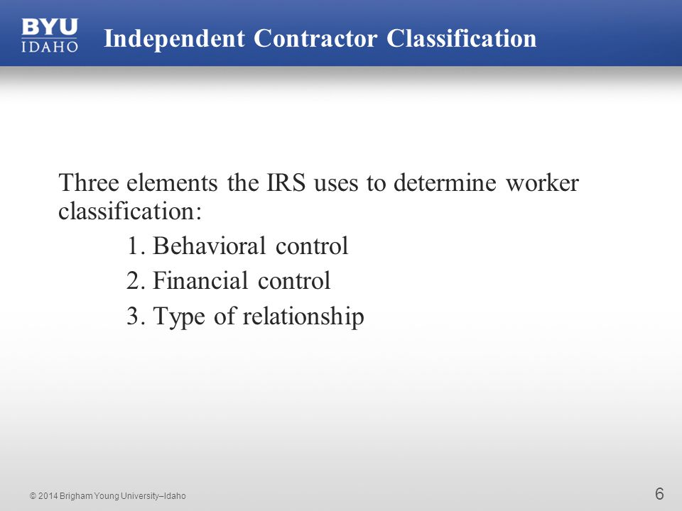 © 2014 Brigham Young University–Idaho 6 Independent Contractor Classification Three elements the IRS uses to determine worker classification: 1.