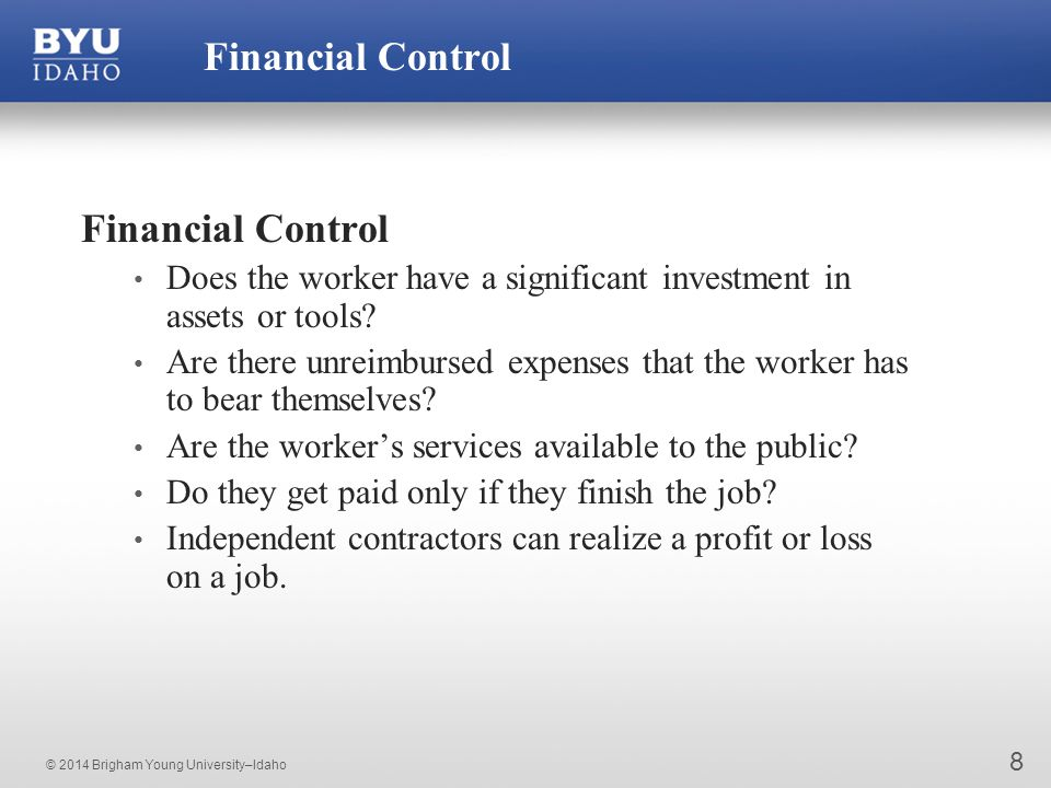 © 2014 Brigham Young University–Idaho 8 Financial Control Does the worker have a significant investment in assets or tools.