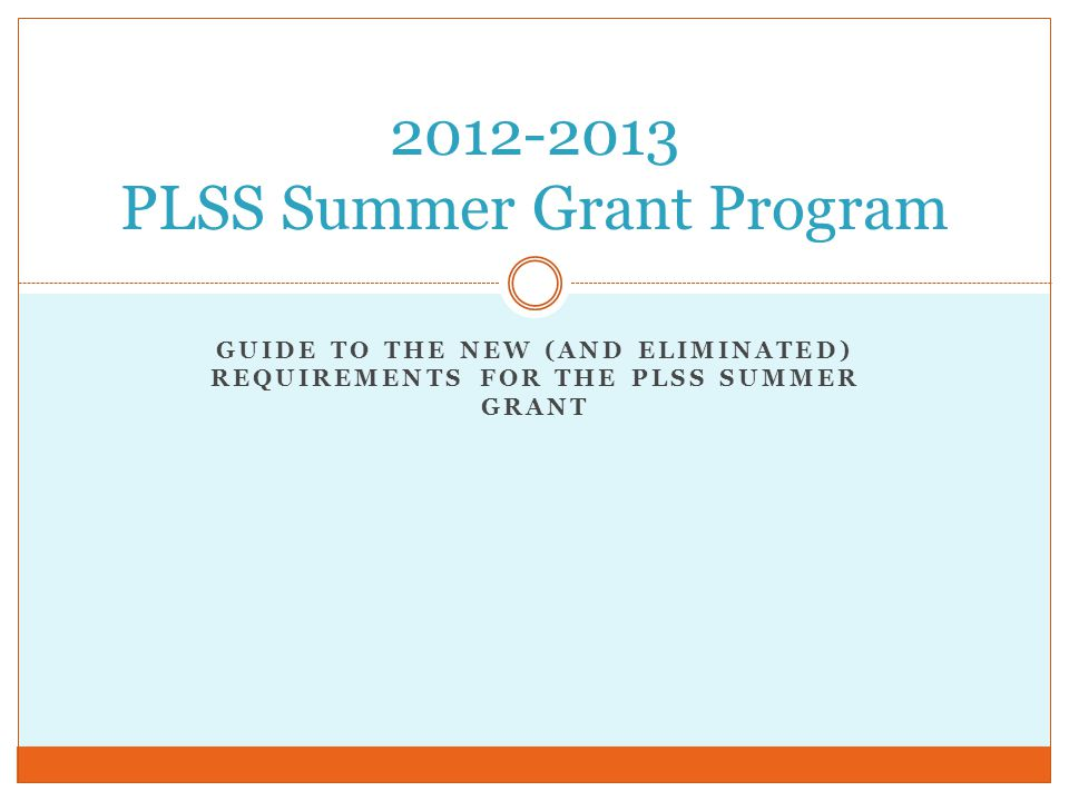 GUIDE TO THE NEW (AND ELIMINATED) REQUIREMENTS FOR THE PLSS SUMMER GRANT 2012-2013 PLSS Summer Grant Program
