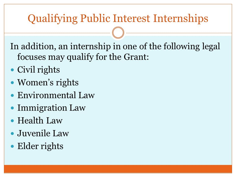 Qualifying Public Interest Internships In addition, an internship in one of the following legal focuses may qualify for the Grant: Civil rights Women's rights Environmental Law Immigration Law Health Law Juvenile Law Elder rights