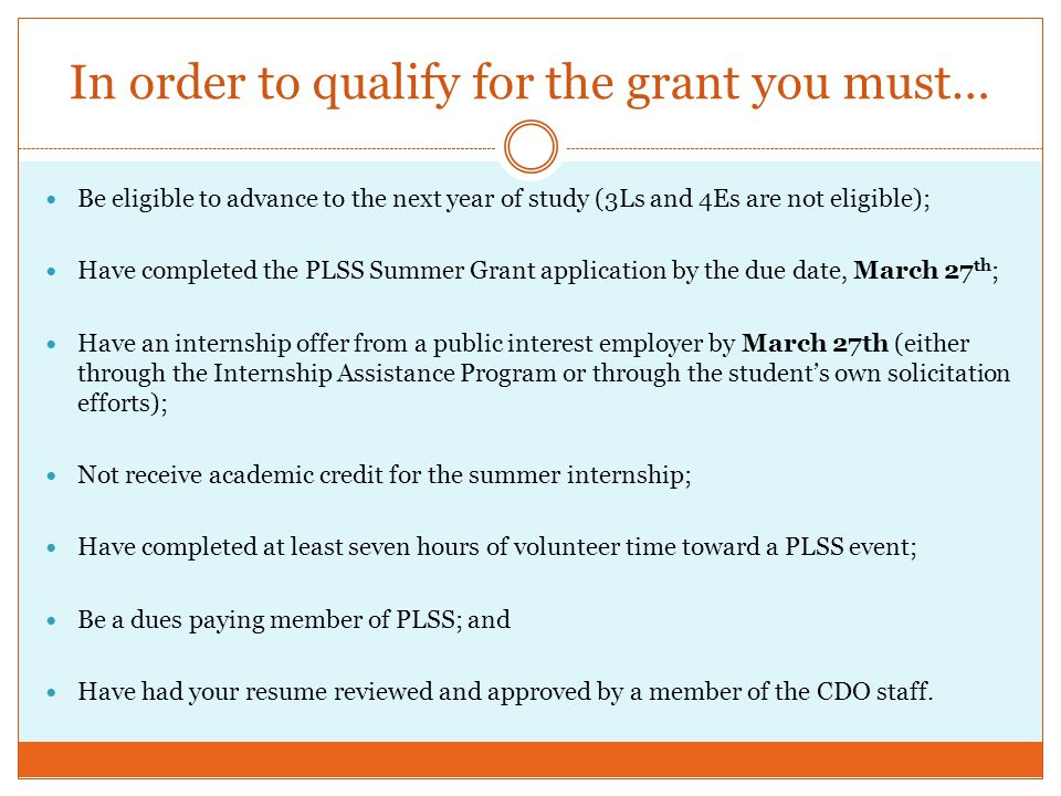 In order to qualify for the grant you must… Be eligible to advance to the next year of study (3Ls and 4Es are not eligible); Have completed the PLSS Summer Grant application by the due date, March 27 th ; Have an internship offer from a public interest employer by March 27th (either through the Internship Assistance Program or through the student's own solicitation efforts); Not receive academic credit for the summer internship; Have completed at least seven hours of volunteer time toward a PLSS event; Be a dues paying member of PLSS; and Have had your resume reviewed and approved by a member of the CDO staff.
