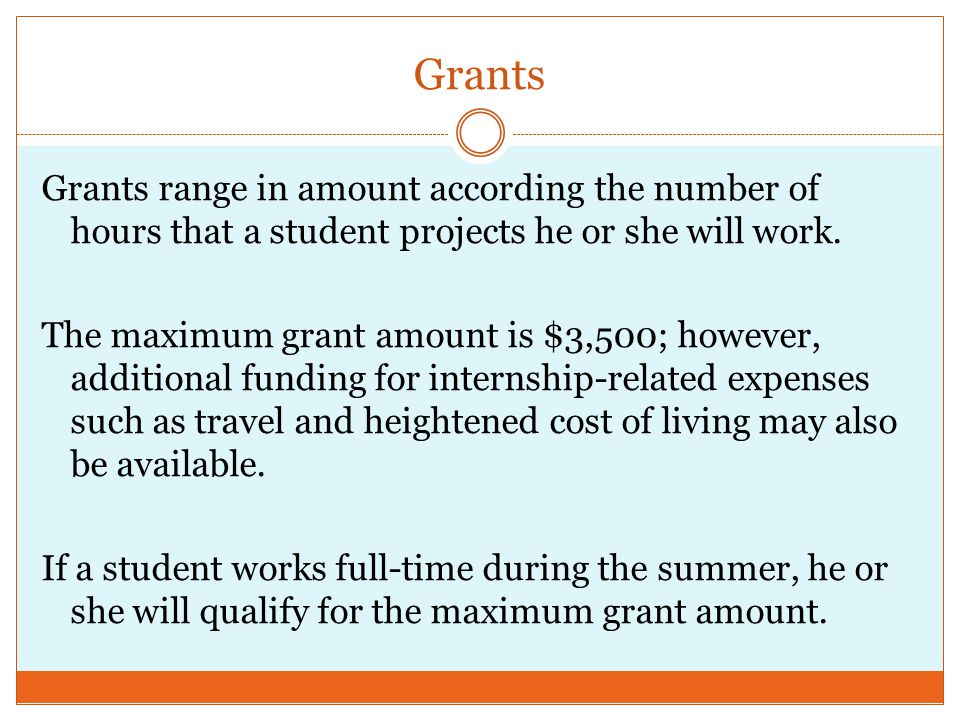 Grants Grants range in amount according the number of hours that a student projects he or she will work.