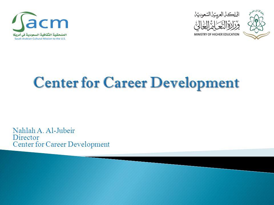 Nahlah A. Al-Jubeir Director Center for Career Development