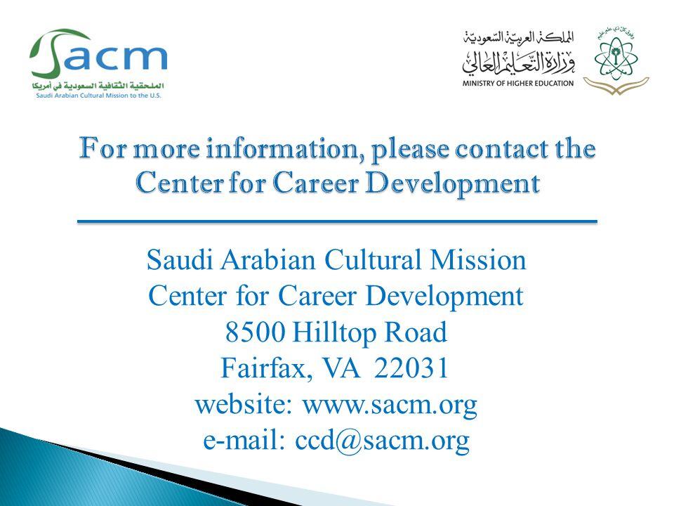 Saudi Arabian Cultural Mission Center for Career Development 8500 Hilltop Road Fairfax, VA 22031 website: www.sacm.org e-mail: ccd@sacm.org