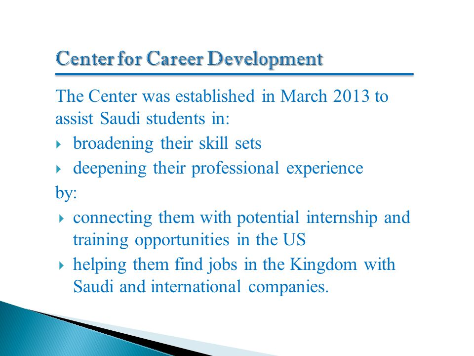 The Center was established in March 2013 to assist Saudi students in:  broadening their skill sets  deepening their professional experience by:  connecting them with potential internship and training opportunities in the US  helping them find jobs in the Kingdom with Saudi and international companies.