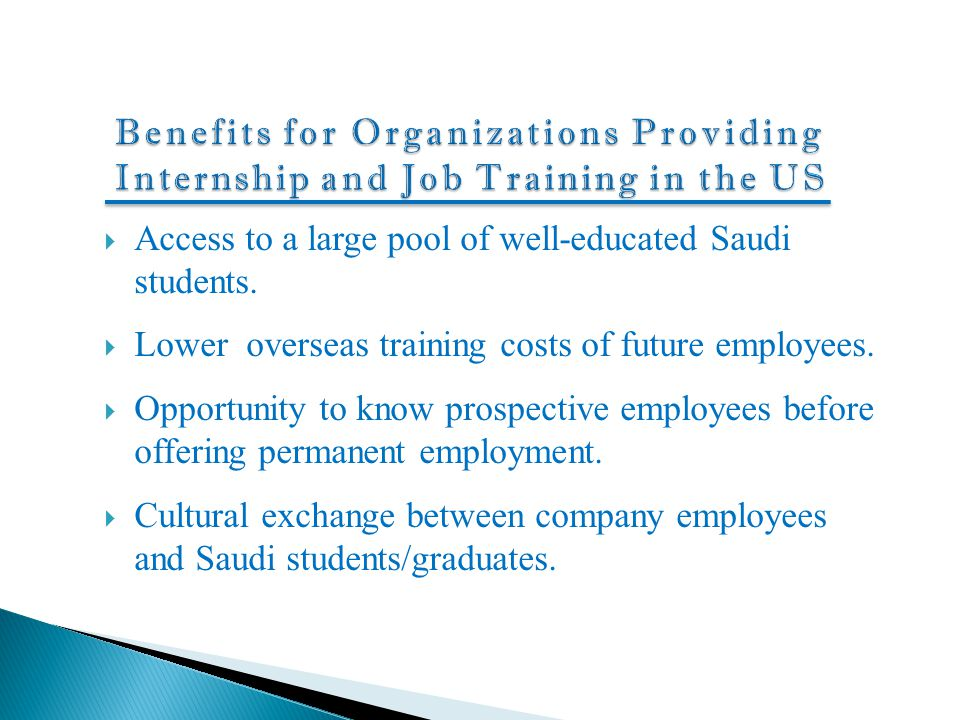  Access to a large pool of well-educated Saudi students.  Lower overseas training costs of future employees.  Opportunity to know prospective emplo