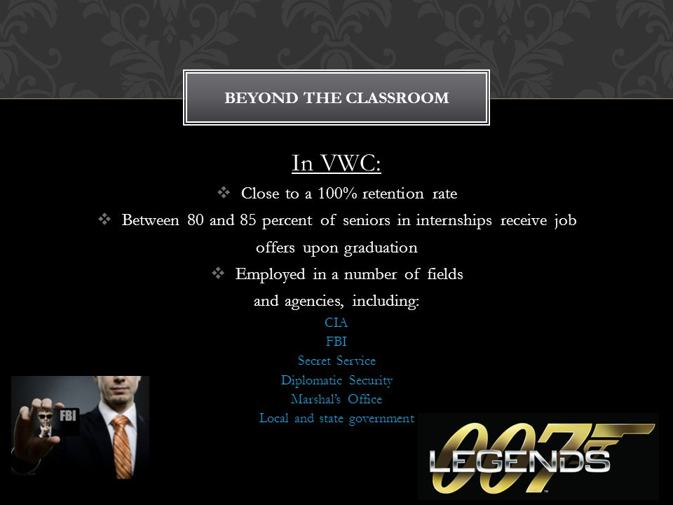 In VWC:  Close to a 100% retention rate  Between 80 and 85 percent of seniors in internships receive job offers upon graduation  Employed in a number of fields and agencies, including: CIA FBI Secret Service Diplomatic Security Marshal's Office Local and state government BEYOND THE CLASSROOM