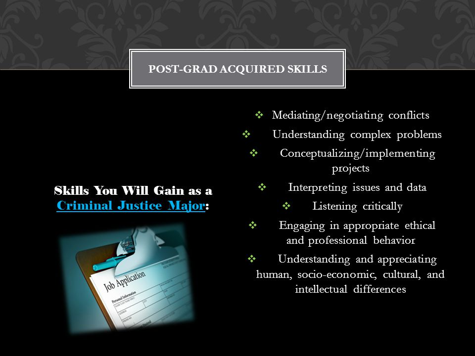 Skills You Will Gain as a Criminal Justice Major:  Mediating/negotiating conflicts  Understanding complex problems  Conceptualizing/implementing projects  Interpreting issues and data  Listening critically  Engaging in appropriate ethical and professional behavior  Understanding and appreciating human, socio-economic, cultural, and intellectual differences POST-GRAD ACQUIRED SKILLS