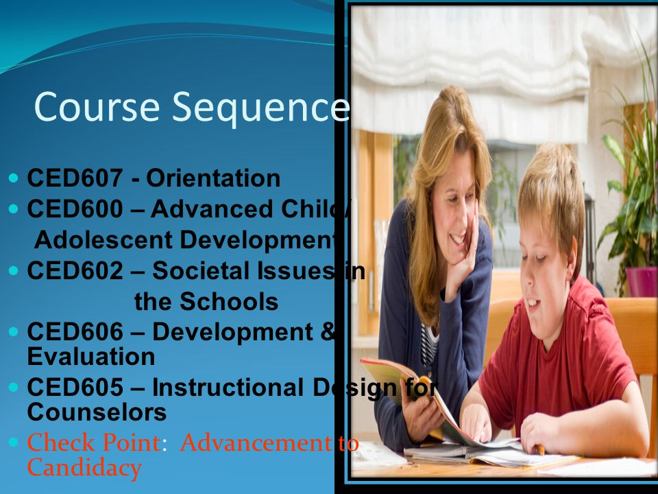Course Sequence CED607 - Orientation CED600 – Advanced Child/ Adolescent Development CED602 – Societal Issues in the Schools CED606 – Development & Evaluation CED605 – Instructional Design for Counselors Check Point: Advancement to Candidacy