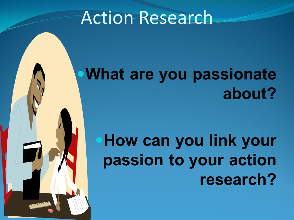 Action Research What are you passionate about.