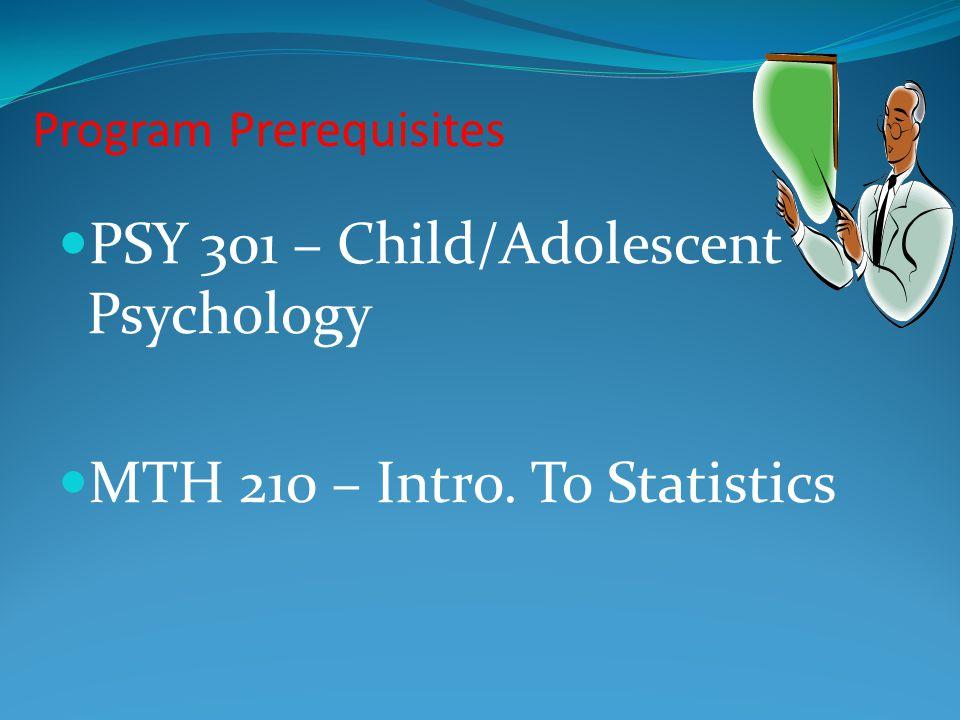 Program Prerequisites PSY 301 – Child/Adolescent Psychology MTH 210 – Intro. To Statistics