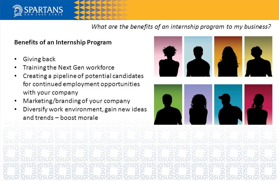 Benefits of an Internship Program Giving back Training the Next Gen workforce Creating a pipeline of potential candidates for continued employment opportunities with your company Marketing/branding of your company Diversify work environment, gain new ideas and trends – boost morale What are the benefits of an internship program to my business?
