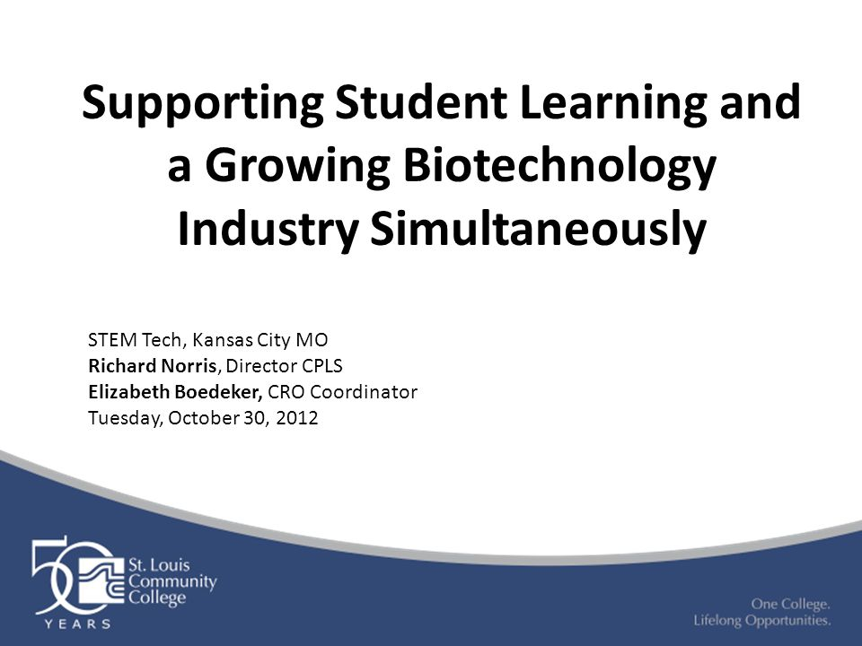 Supporting Student Learning and a Growing Biotechnology Industry Simultaneously STEM Tech, Kansas City MO Richard Norris, Director CPLS Elizabeth Boed