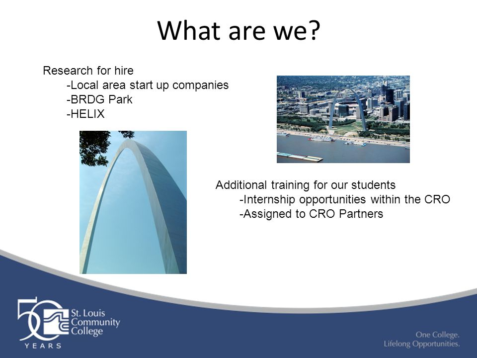 What are we? Additional training for our students -Internship opportunities within the CRO -Assigned to CRO Partners Research for hire -Local area sta