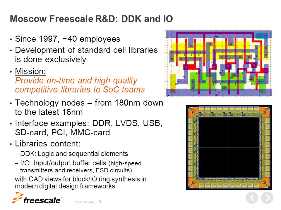 TM External Use 3 Moscow Freescale R&D: DDK and IO Since 1997, ~40 employees Development of standard cell libraries is done exclusively Mission: Provide on-time and high quality competitive libraries to SoC teams Technology nodes – from 180nm down to the latest 16nm Interface examples: DDR, LVDS, USB, SD-card, PCI, MMC-card Libraries content: − DDK: Logic and sequential elements − I/O: Input/output buffer cells ( h igh-speed transmitters and receivers, ESD circuits ) with CAD views for block/IO ring synthesis in modern digital design frameworks