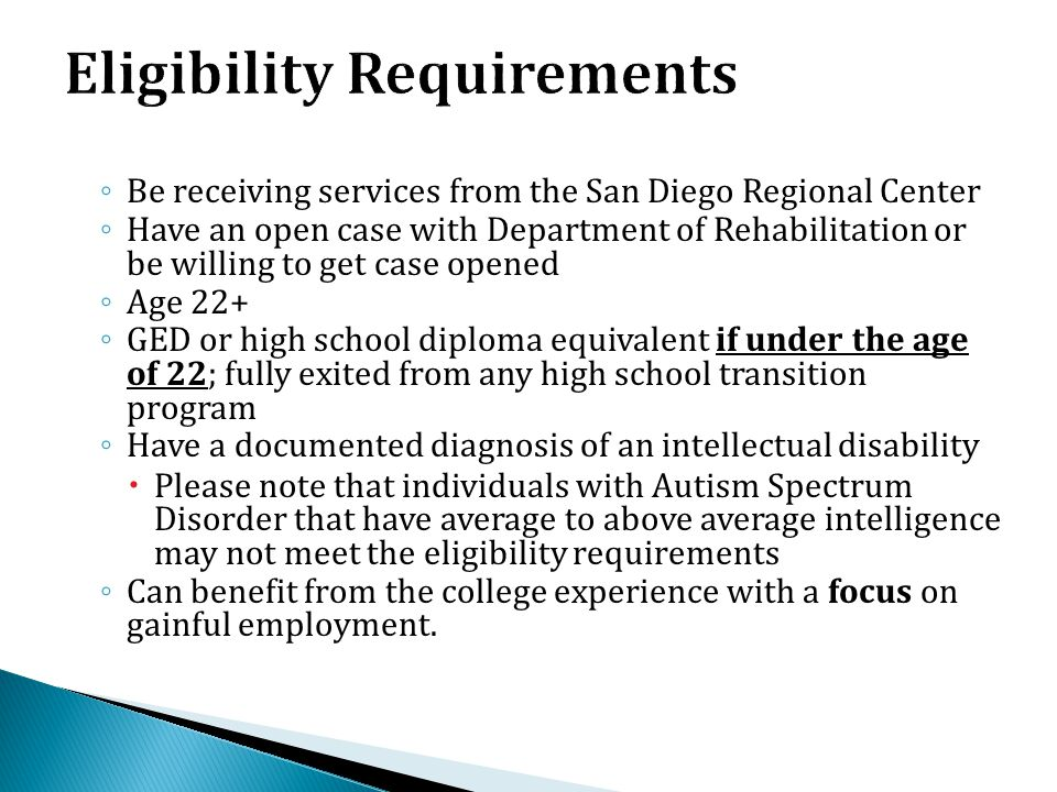 ◦ Be receiving services from the San Diego Regional Center ◦ Have an open case with Department of Rehabilitation or be willing to get case opened ◦ Ag