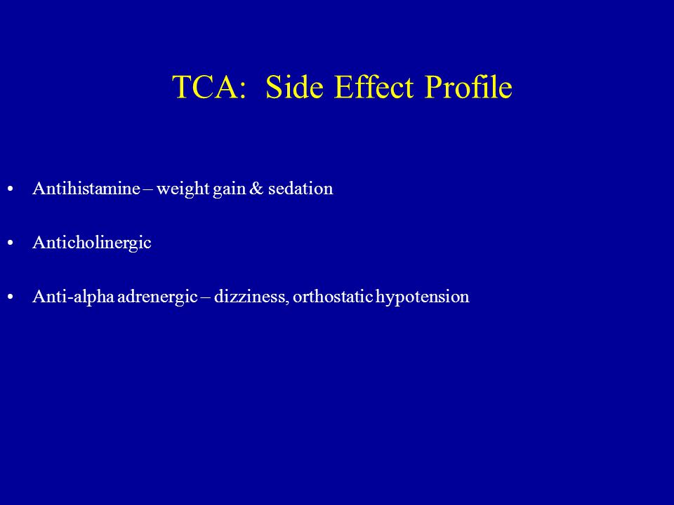 TCA: Side Effect Profile Antihistamine – weight gain & sedation Anticholinergic Anti-alpha adrenergic – dizziness, orthostatic hypotension