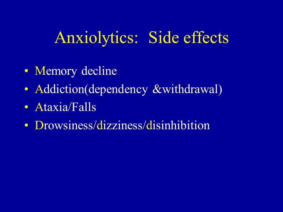 Anxiolytics: Side effects Memory decline Addiction(dependency &withdrawal) Ataxia/Falls Drowsiness/dizziness/disinhibition