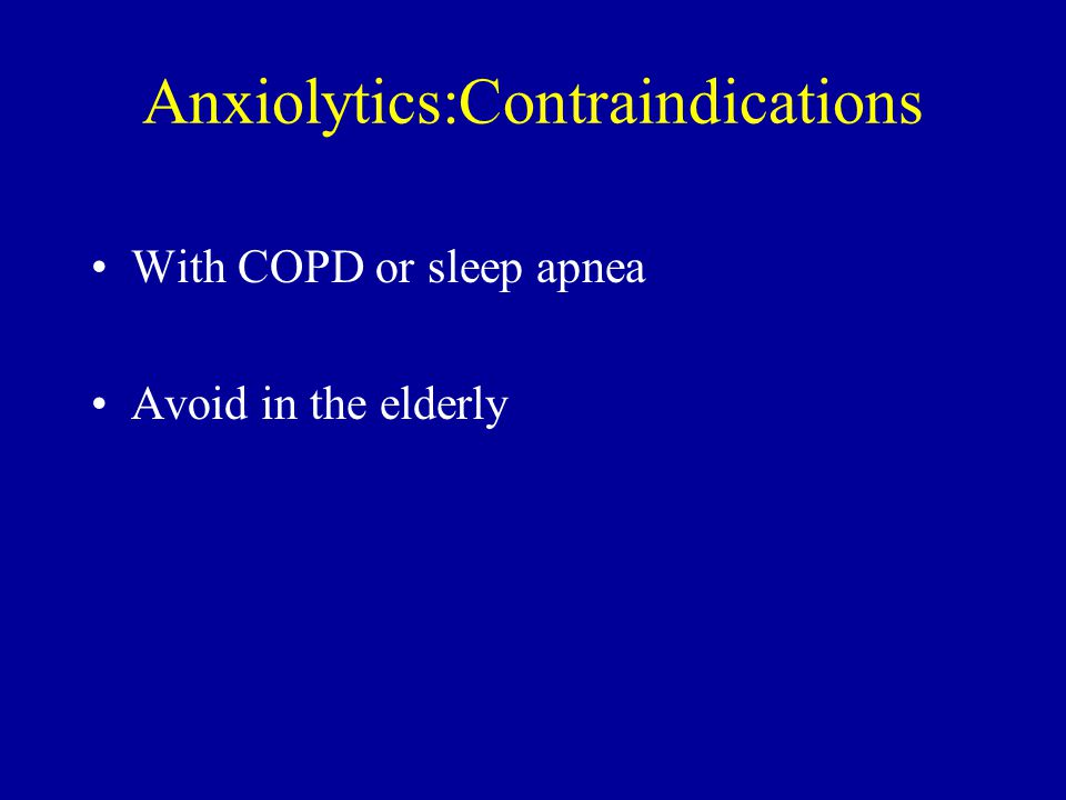 Anxiolytics:Contraindications With COPD or sleep apnea Avoid in the elderly